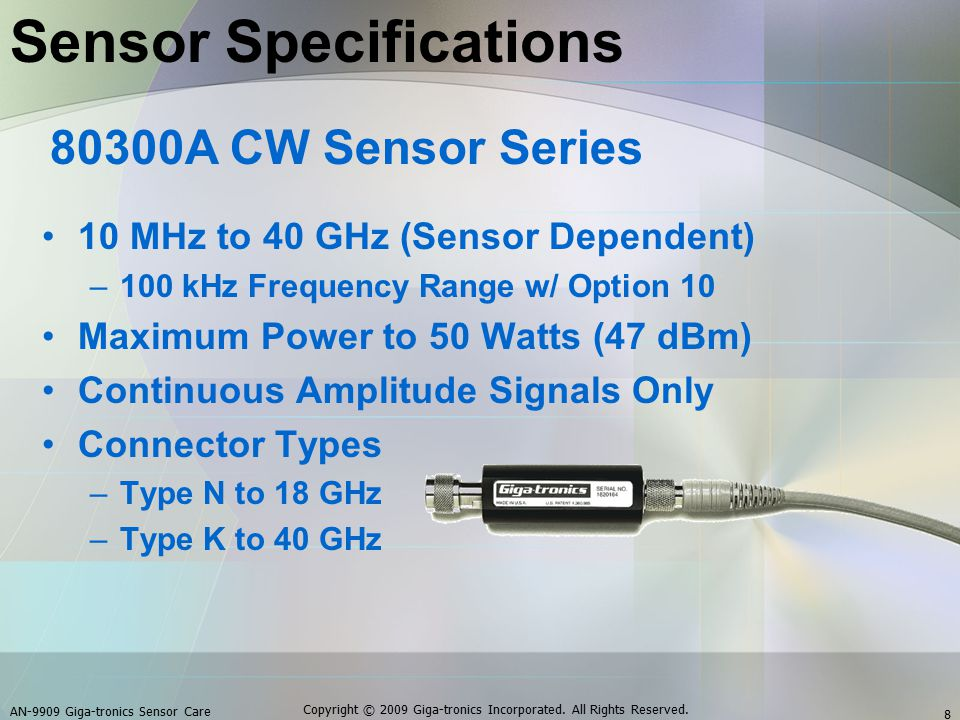 Sensor Specifications 10 MHz to 40 GHz (Sensor Dependent) –100 kHz Frequency Range w/ Option 10 Maximum Power to 50 Watts (47 dBm) Continuous Amplitude Signals Only Connector Types –Type N to 18 GHz –Type K to 40 GHz 80300A CW Sensor Series AN-9909 Giga-tronics Sensor Care 8 Copyright © 2009 Giga-tronics Incorporated.