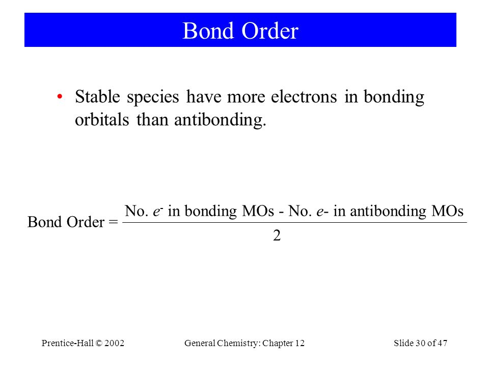 Prentice-Hall © 2002General Chemistry: Chapter 12Slide 30 of 47 Bond Order Stable species have more electrons in bonding orbitals than antibonding.