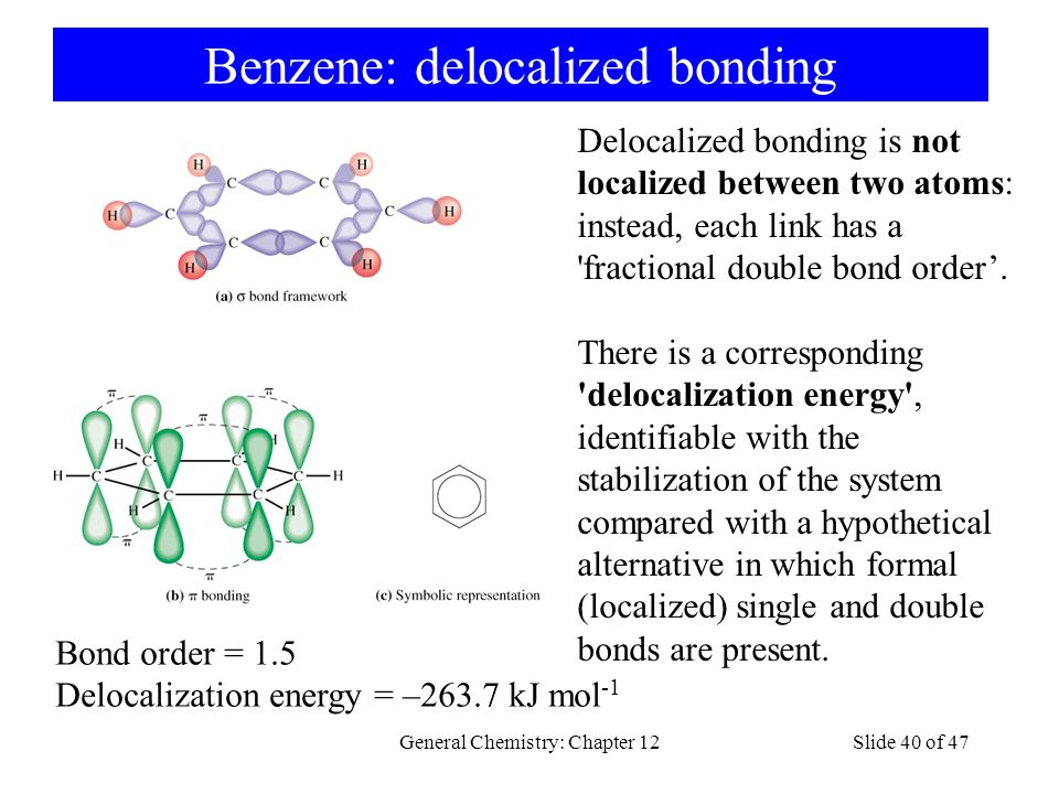 General Chemistry: Chapter 12Slide 40 of 47 Benzene: delocalized bonding Delocalized bonding is not localized between two atoms: instead, each link has a fractional double bond order'.