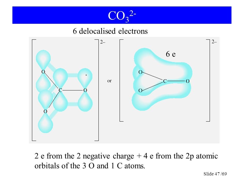 CO 3 2- Slide 47 /69 6 delocalised electrons 6 e 2 e from the 2 negative charge + 4 e from the 2p atomic orbitals of the 3 O and 1 C atoms..