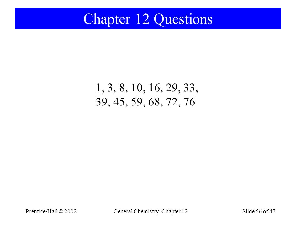 Prentice-Hall © 2002General Chemistry: Chapter 12Slide 56 of 47 Chapter 12 Questions 1, 3, 8, 10, 16, 29, 33, 39, 45, 59, 68, 72, 76