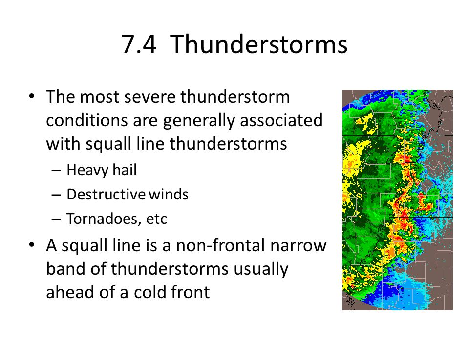 7.4 Thunderstorms The most severe thunderstorm conditions are generally associated with squall line thunderstorms – Heavy hail – Destructive winds – T