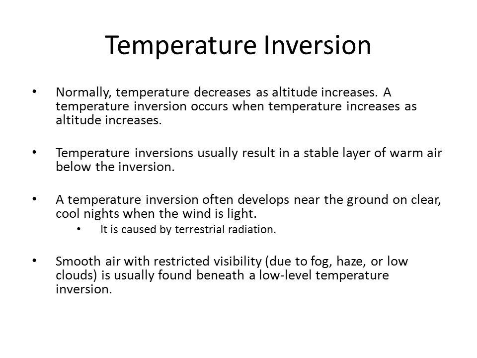 Temperature Inversion Normally, temperature decreases as altitude increases. A temperature inversion occurs when temperature increases as altitude inc
