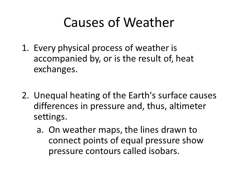Causes of Weather 1.Every physical process of weather is accompanied by, or is the result of, heat exchanges. 2.Unequal heating of the Earth's surface