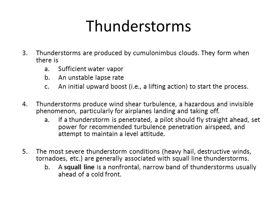 Thunderstorms 3.Thunderstorms are produced by cumulonimbus clouds. They form when there is a.Sufficient water vapor b.An unstable lapse rate c.An init