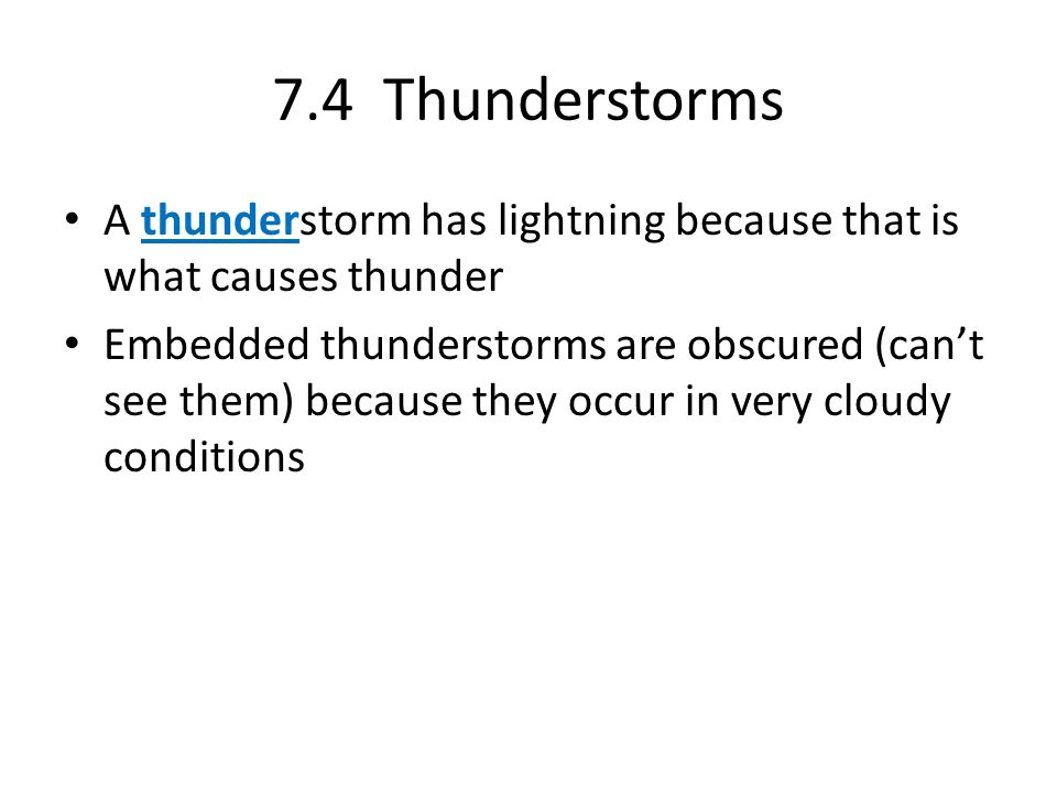 7.4 Thunderstorms A thunderstorm has lightning because that is what causes thunder Embedded thunderstorms are obscured (can't see them) because they o