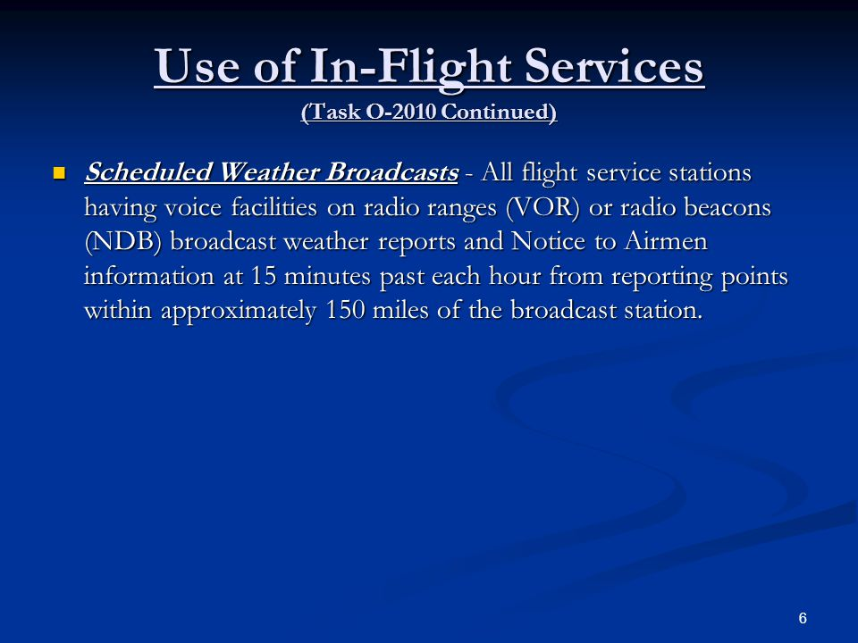 Use of In-Flight Services (Task O-2010 Continued) Automatic Terminal Information Service (ATIS) - At many airports, the FAA dedicates one or more transmitters and frequencies to continuous taped broadcasts of weather observations, special instructions, and NOTAMS that relate to the airport or nearby navigational facilities.