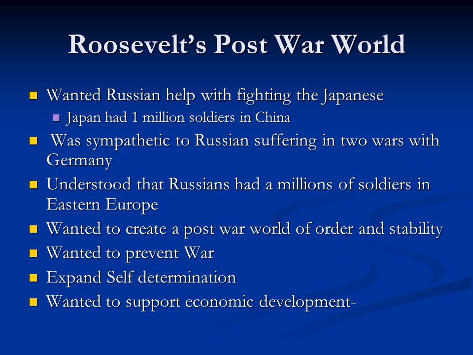 Roosevelt's Post War World Wanted Russian help with fighting the Japanese Wanted Russian help with fighting the Japanese Japan had 1 million soldiers