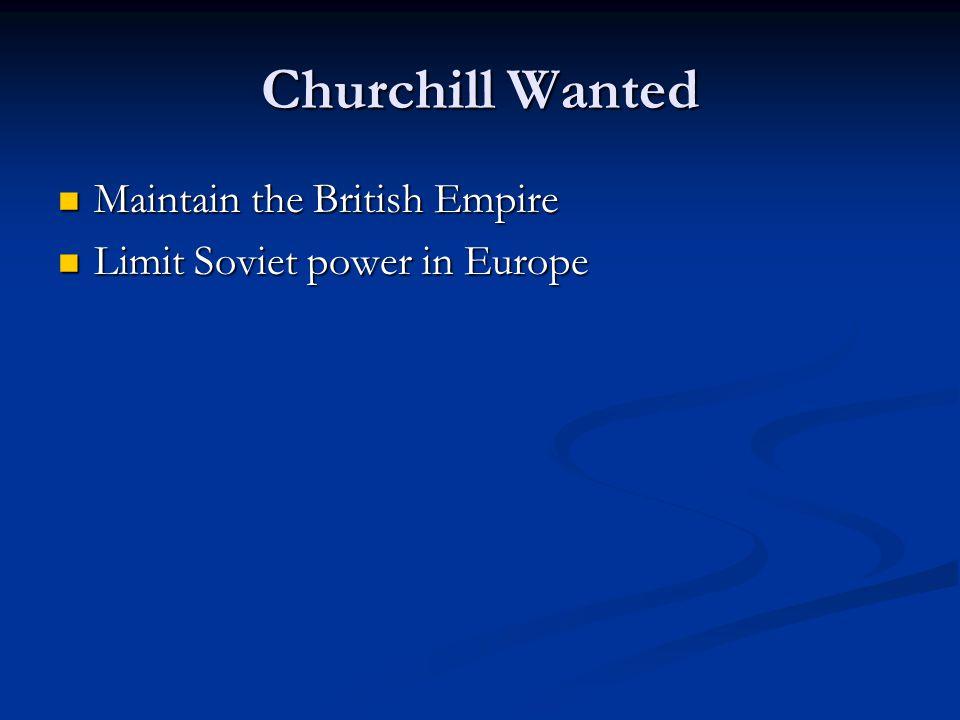 Churchill Wanted Maintain the British Empire Maintain the British Empire Limit Soviet power in Europe Limit Soviet power in Europe