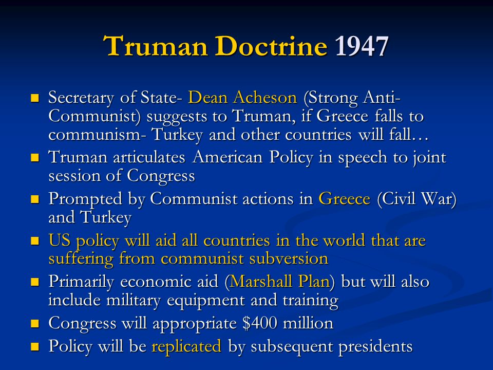 Truman Doctrine 1947 Secretary of State- Dean Acheson (Strong Anti- Communist) suggests to Truman, if Greece falls to communism- Turkey and other coun
