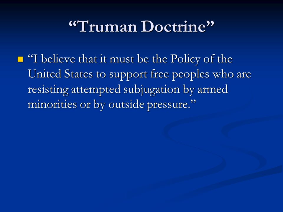 """""""Truman Doctrine"""" """"I believe that it must be the Policy of the United States to support free peoples who are resisting attempted subjugation by armed"""