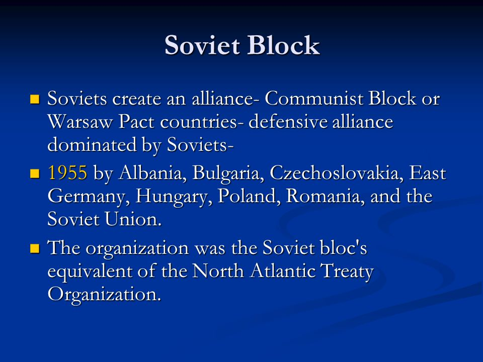 Soviet Block Soviets create an alliance- Communist Block or Warsaw Pact countries- defensive alliance dominated by Soviets- Soviets create an alliance