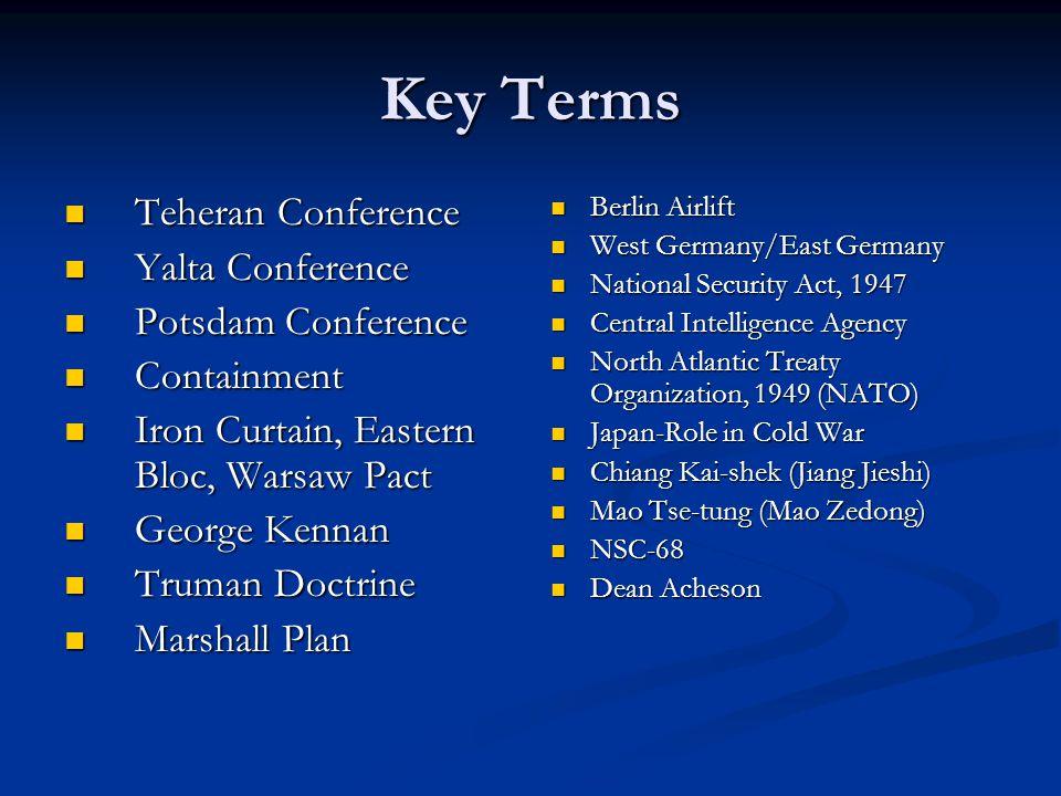Key Terms Teheran Conference Teheran Conference Yalta Conference Yalta Conference Potsdam Conference Potsdam Conference Containment Containment Iron C