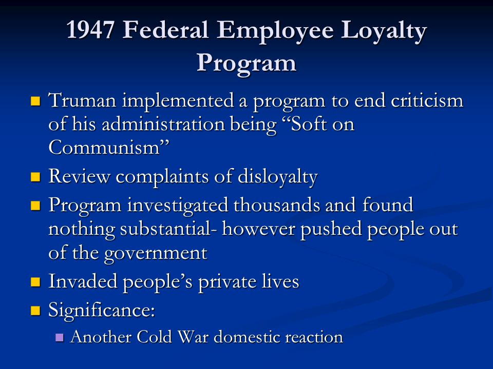 """1947 Federal Employee Loyalty Program Truman implemented a program to end criticism of his administration being """"Soft on Communism"""" Truman implemented"""