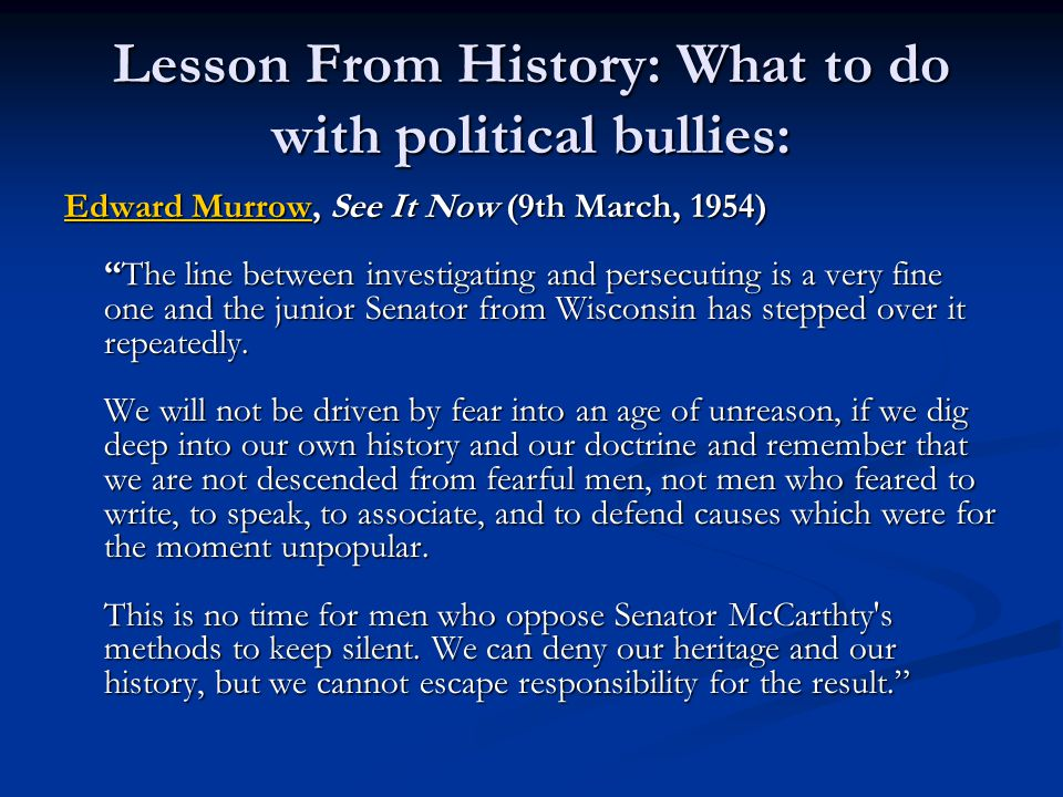 """Lesson From History: What to do with political bullies: Edward MurrowEdward Murrow, See It Now (9th March, 1954) """"The line between investigating and p"""