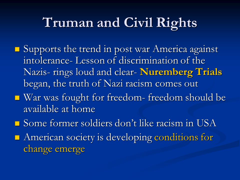 Truman and Civil Rights Supports the trend in post war America against intolerance- Lesson of discrimination of the Nazis- rings loud and clear- Nurem