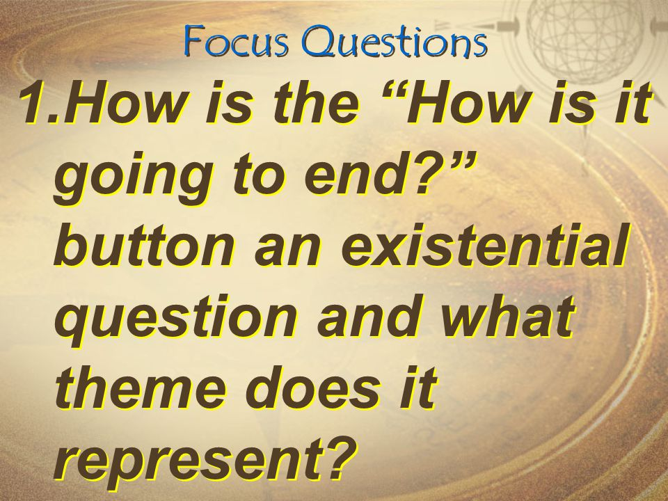 Focus Questions 1.How is the How is it going to end? button an existential question and what theme does it represent?