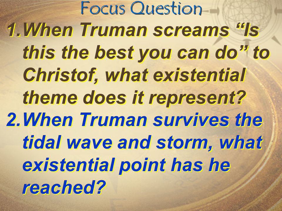 Focus Question 1.When Truman screams Is this the best you can do to Christof, what existential theme does it represent.