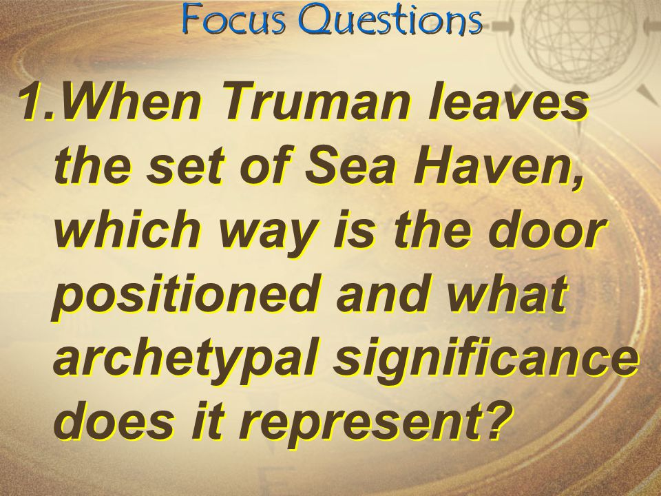 Focus Questions 1.When Truman leaves the set of Sea Haven, which way is the door positioned and what archetypal significance does it represent?
