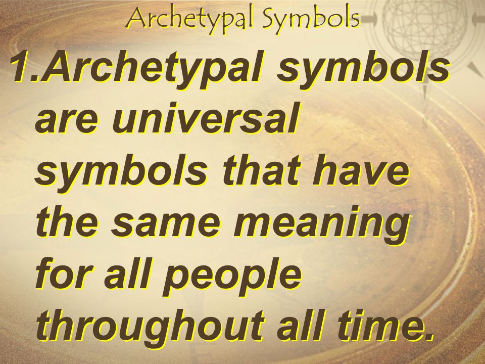 Archetypal Symbols 1.Archetypal symbols are universal symbols that have the same meaning for all people throughout all time.