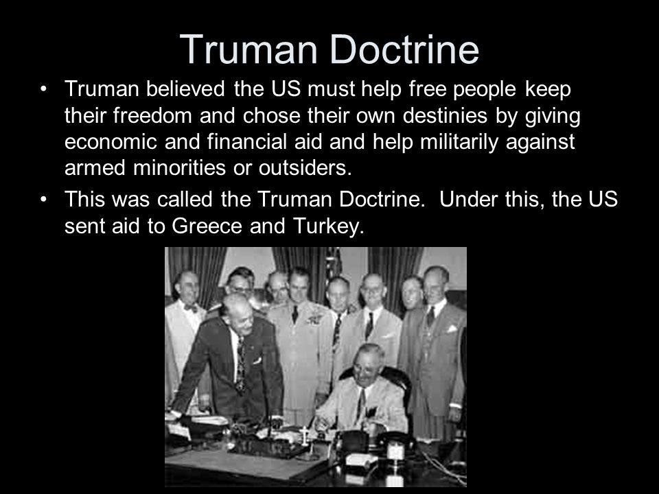 Truman Doctrine Truman believed the US must help free people keep their freedom and chose their own destinies by giving economic and financial aid and