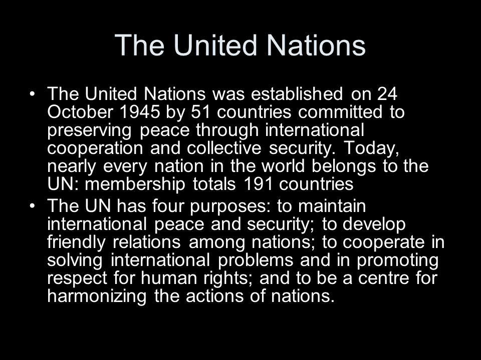 The United Nations The United Nations was established on 24 October 1945 by 51 countries committed to preserving peace through international cooperati