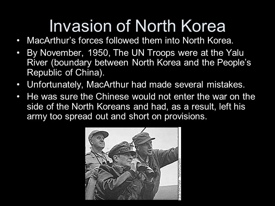 Invasion of North Korea MacArthur's forces followed them into North Korea. By November, 1950, The UN Troops were at the Yalu River (boundary between N