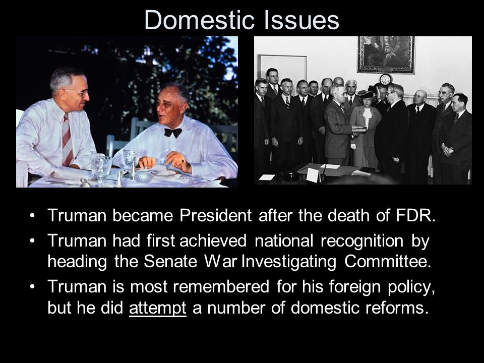 Domestic Issues Truman became President after the death of FDR. Truman had first achieved national recognition by heading the Senate War Investigating