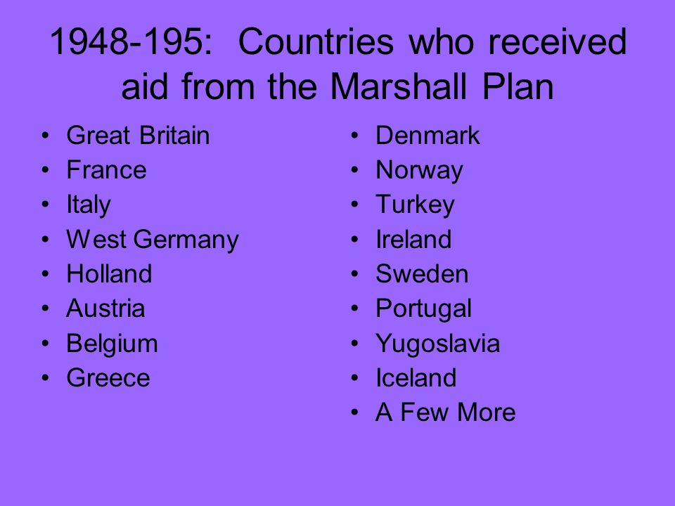 1948-195: Countries who received aid from the Marshall Plan Great Britain France Italy West Germany Holland Austria Belgium Greece Denmark Norway Turkey Ireland Sweden Portugal Yugoslavia Iceland A Few More