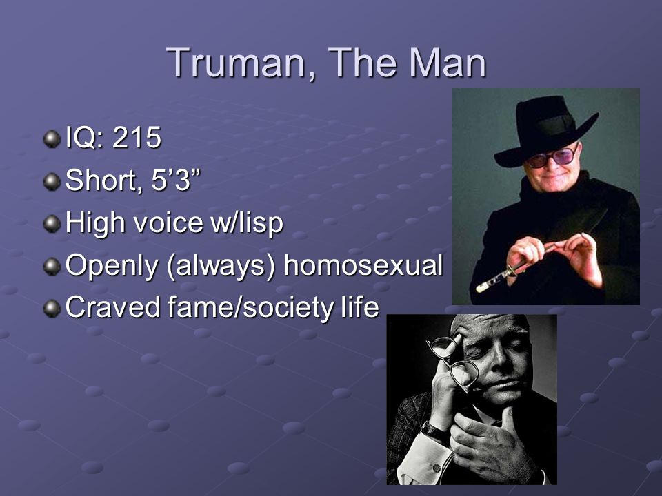 "Truman, The Man IQ: 215 Short, 5'3"" High voice w/lisp Openly (always) homosexual Craved fame/society life"