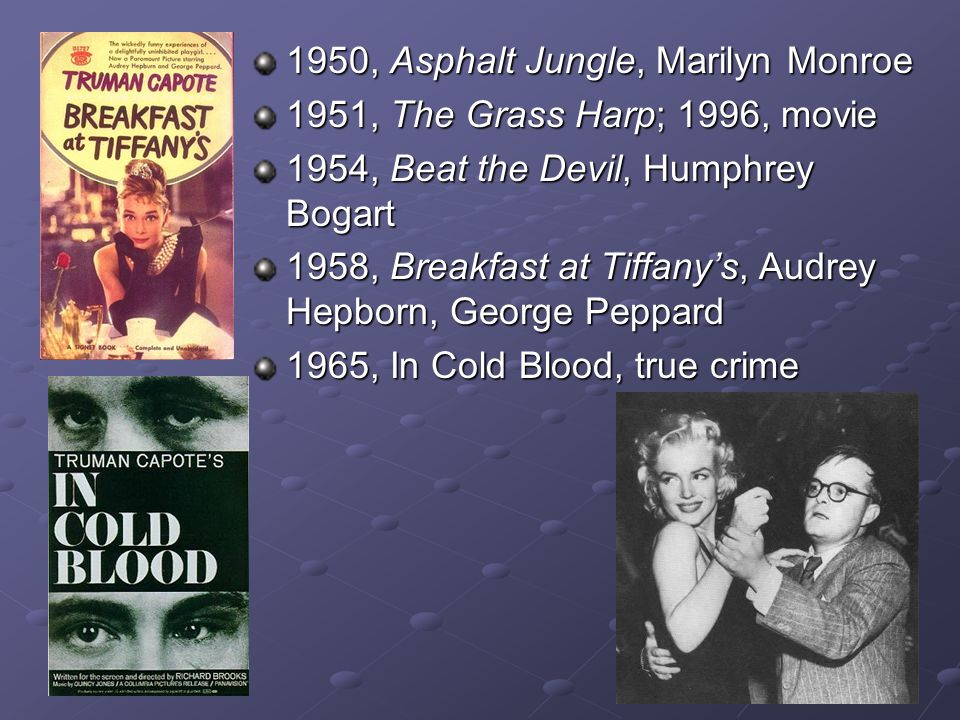 1950, Asphalt Jungle, Marilyn Monroe 1951, The Grass Harp; 1996, movie 1954, Beat the Devil, Humphrey Bogart 1958, Breakfast at Tiffany's, Audrey Hepborn, George Peppard 1965, In Cold Blood, true crime