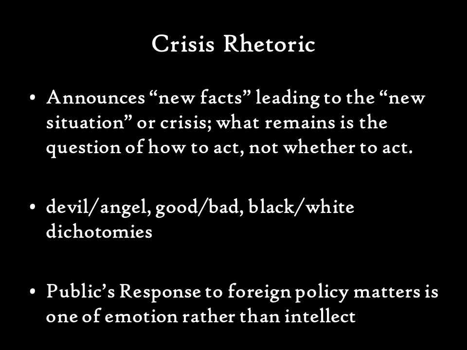 Crisis Rhetoric Announces new facts leading to the new situation or crisis; what remains is the question of how to act, not whether to act.