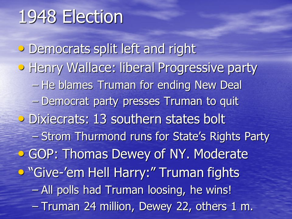 1948 Election Democrats split left and right Democrats split left and right Henry Wallace: liberal Progressive party Henry Wallace: liberal Progressive party –He blames Truman for ending New Deal –Democrat party presses Truman to quit Dixiecrats: 13 southern states bolt Dixiecrats: 13 southern states bolt –Strom Thurmond runs for State's Rights Party GOP: Thomas Dewey of NY.