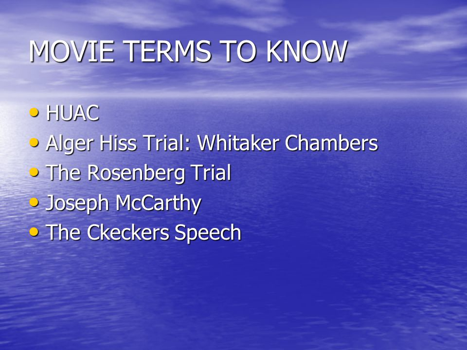 MOVIE TERMS TO KNOW HUAC HUAC Alger Hiss Trial: Whitaker Chambers Alger Hiss Trial: Whitaker Chambers The Rosenberg Trial The Rosenberg Trial Joseph McCarthy Joseph McCarthy The Ckeckers Speech The Ckeckers Speech