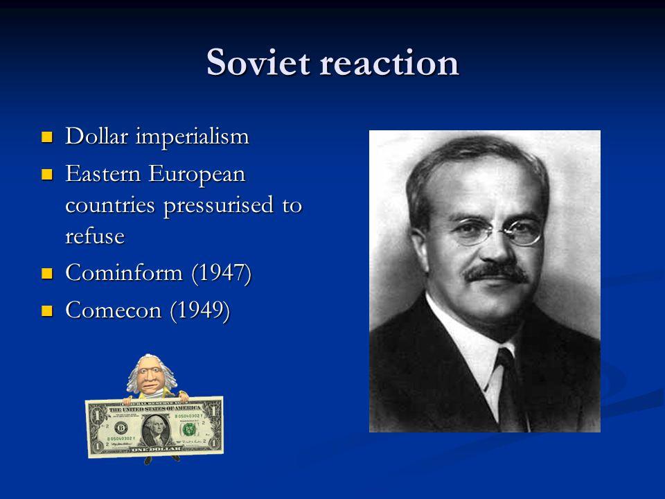 Soviet reaction Dollar imperialism Dollar imperialism Eastern European countries pressurised to refuse Eastern European countries pressurised to refuse Cominform (1947) Cominform (1947) Comecon (1949) Comecon (1949)