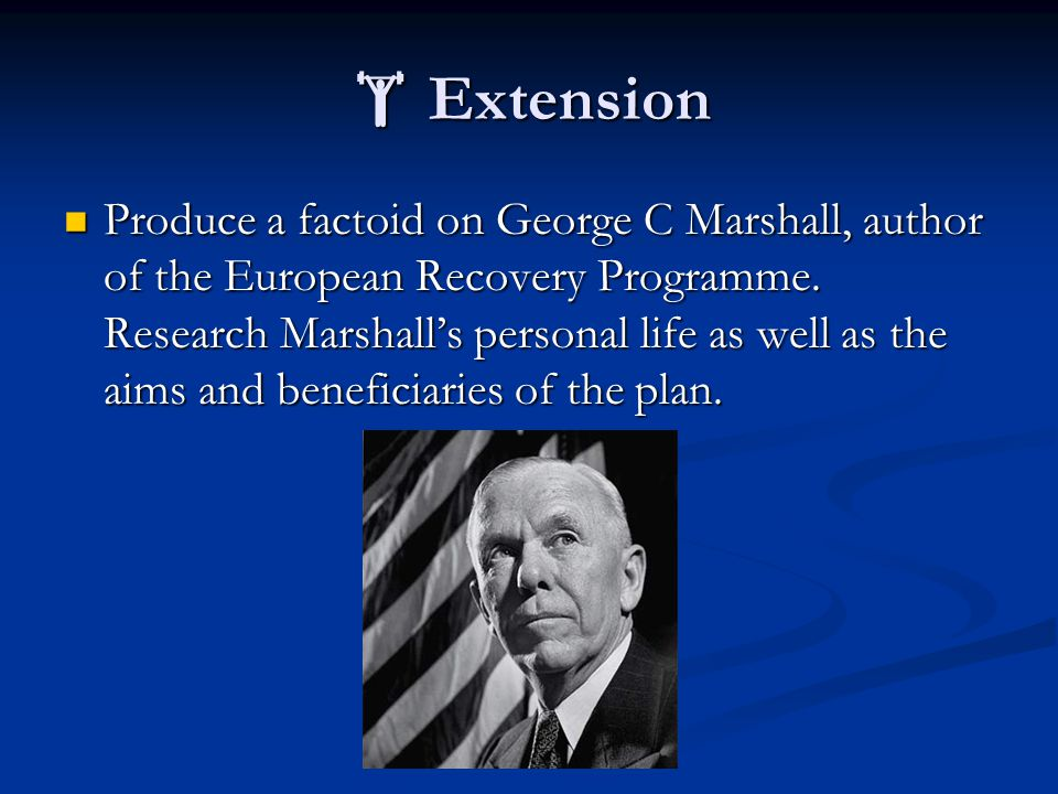  Extension Produce a factoid on George C Marshall, author of the European Recovery Programme. Research Marshall's personal life as well as the aims a