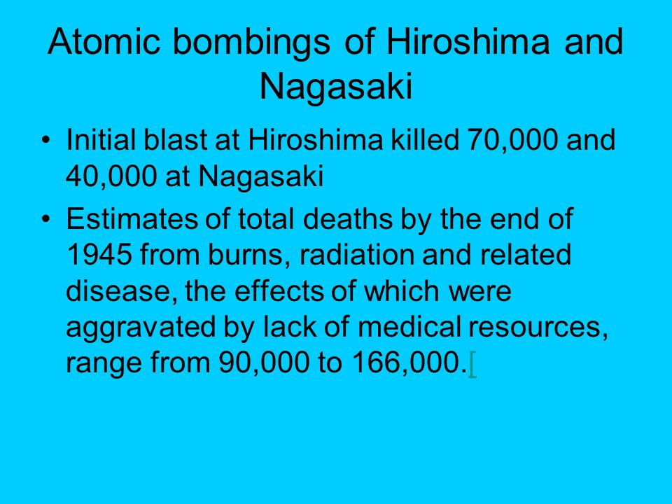 Atomic bombings of Hiroshima and Nagasaki Initial blast at Hiroshima killed 70,000 and 40,000 at Nagasaki Estimates of total deaths by the end of 1945 from burns, radiation and related disease, the effects of which were aggravated by lack of medical resources, range from 90,000 to 166,000.[[