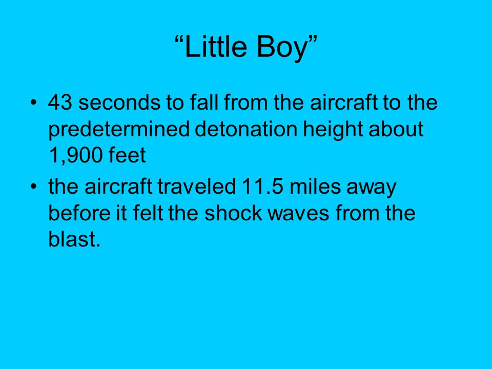 Little Boy 43 seconds to fall from the aircraft to the predetermined detonation height about 1,900 feet the aircraft traveled 11.5 miles away before it felt the shock waves from the blast.