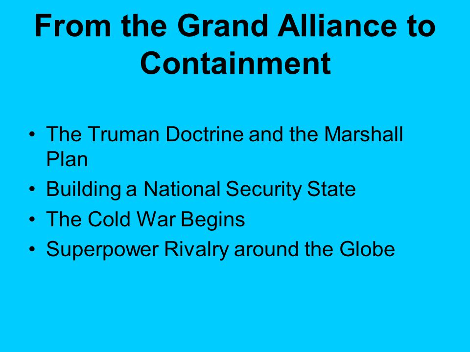 From the Grand Alliance to Containment The Truman Doctrine and the Marshall Plan Building a National Security State The Cold War Begins Superpower Rivalry around the Globe