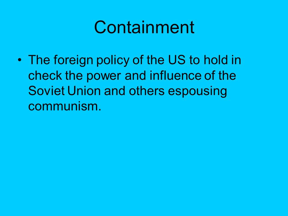 Containment The foreign policy of the US to hold in check the power and influence of the Soviet Union and others espousing communism.