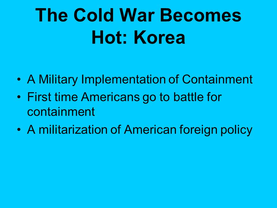 The Cold War Becomes Hot: Korea A Military Implementation of Containment First time Americans go to battle for containment A militarization of American foreign policy