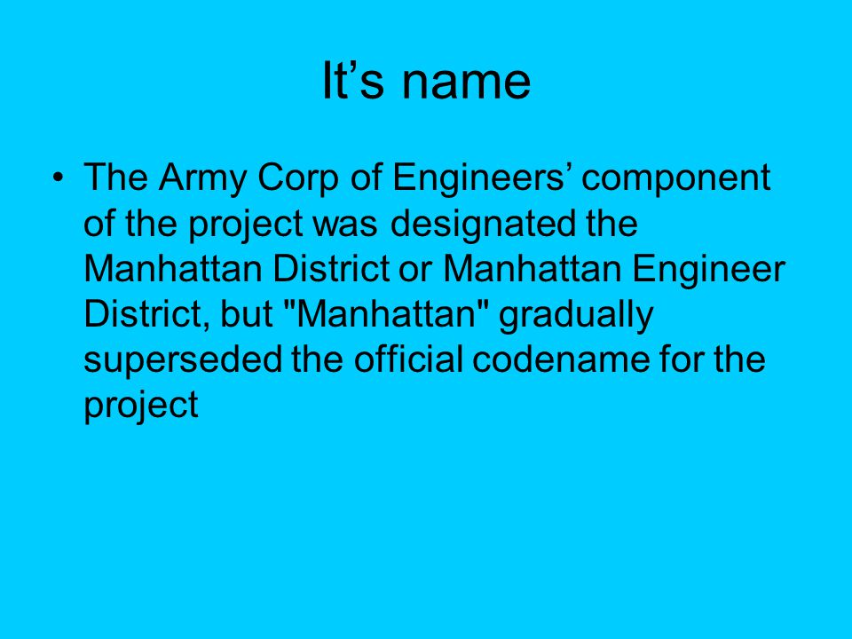 It's name The Army Corp of Engineers' component of the project was designated the Manhattan District or Manhattan Engineer District, but Manhattan gradually superseded the official codename for the project