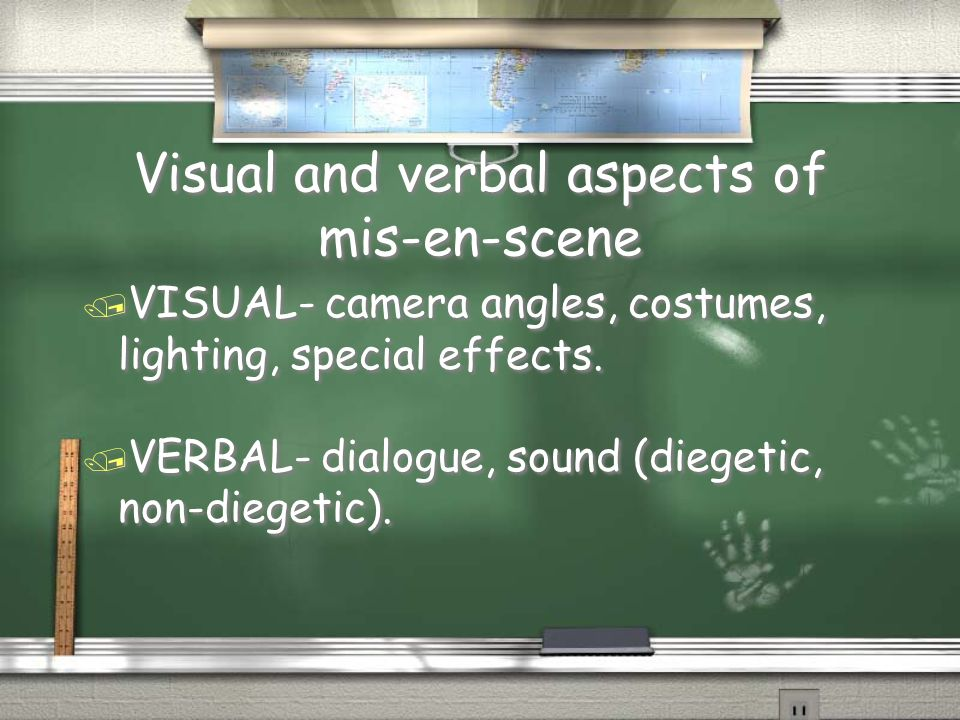 Visual and verbal aspects of mis-en-scene / VISUAL- camera angles, costumes, lighting, special effects. / VERBAL- dialogue, sound (diegetic, non-diege