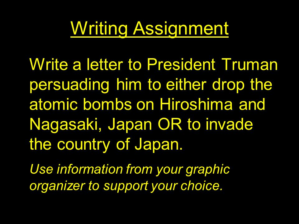 Writing Assignment Write a letter to President Truman persuading him to either drop the atomic bombs on Hiroshima and Nagasaki, Japan OR to invade the country of Japan.