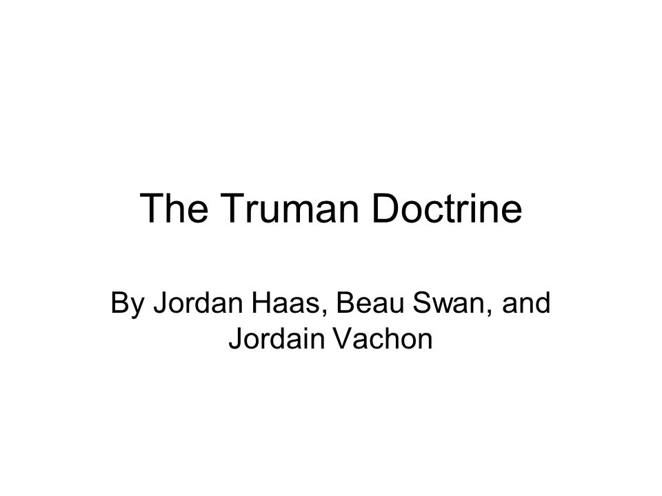 The Truman Doctrine By Jordan Haas, Beau Swan, and Jordain Vachon
