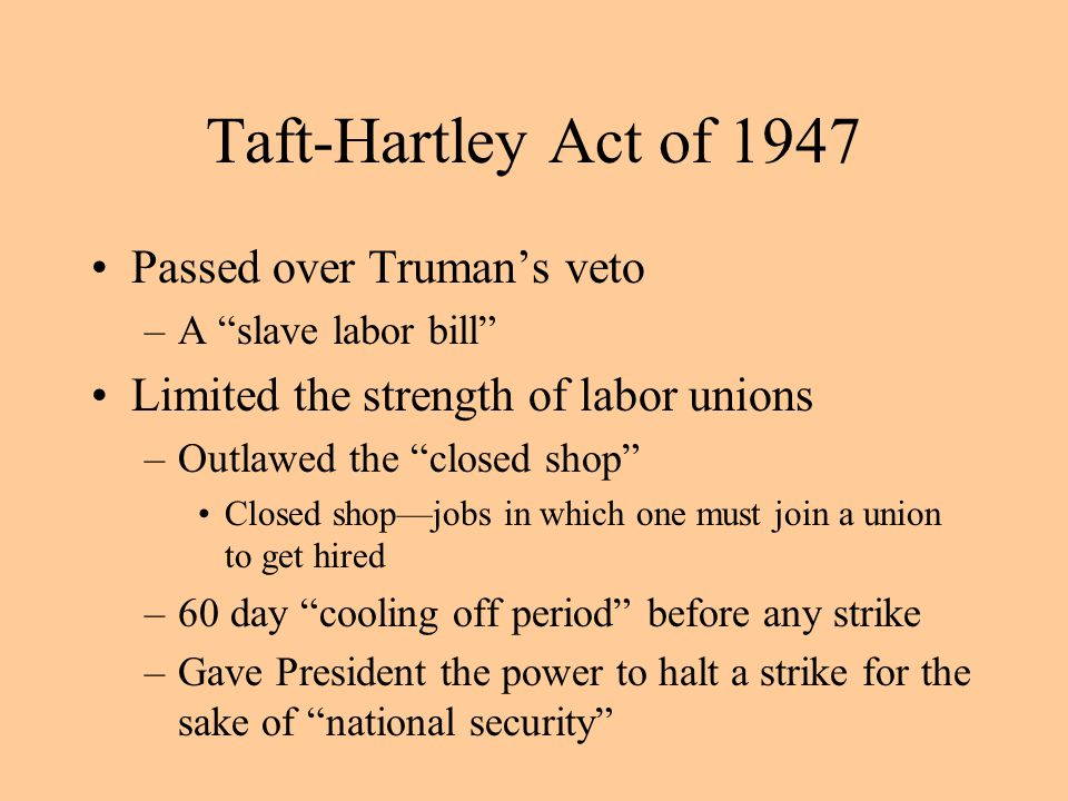 Taft-Hartley Act of 1947 Passed over Truman's veto –A slave labor bill Limited the strength of labor unions –Outlawed the closed shop Closed shop—jobs in which one must join a union to get hired –60 day cooling off period before any strike –Gave President the power to halt a strike for the sake of national security