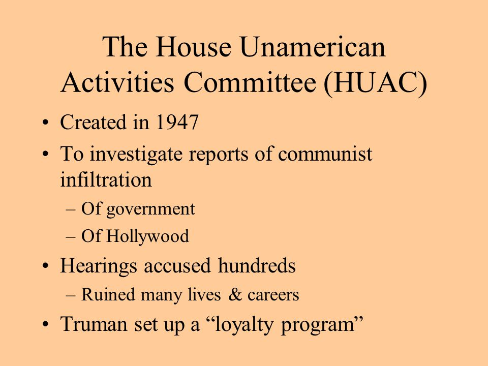 The House Unamerican Activities Committee (HUAC) Created in 1947 To investigate reports of communist infiltration –Of government –Of Hollywood Hearings accused hundreds –Ruined many lives & careers Truman set up a loyalty program