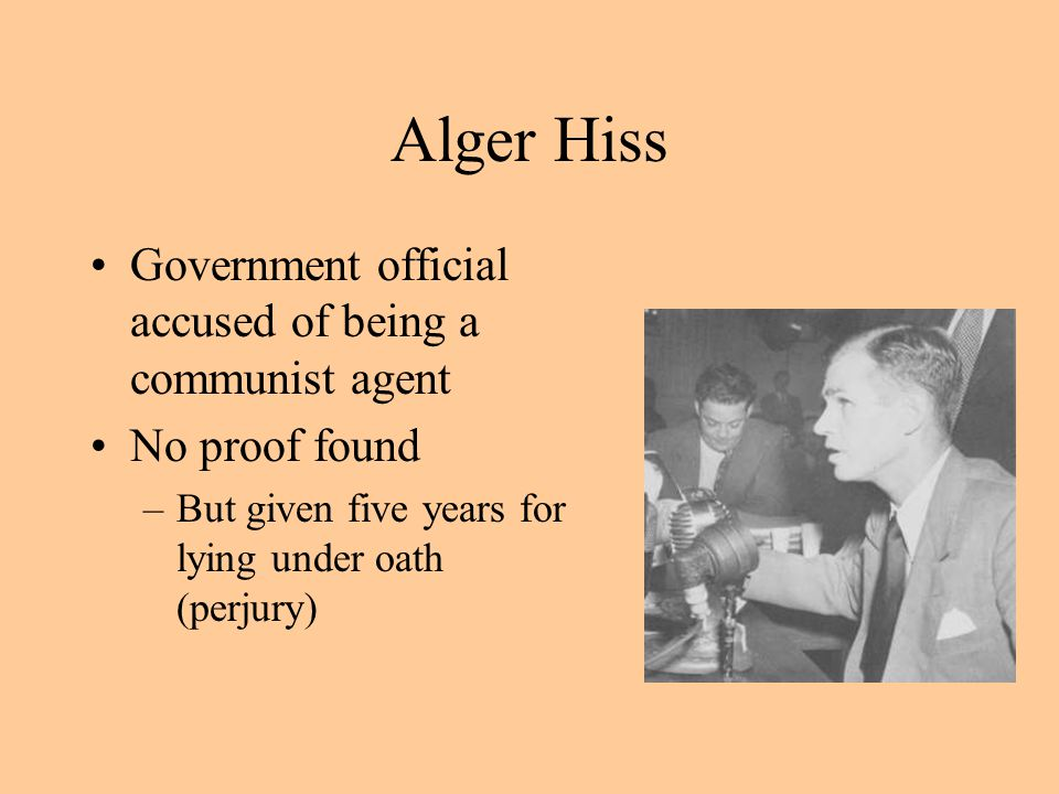 Alger Hiss Government official accused of being a communist agent No proof found –But given five years for lying under oath (perjury)
