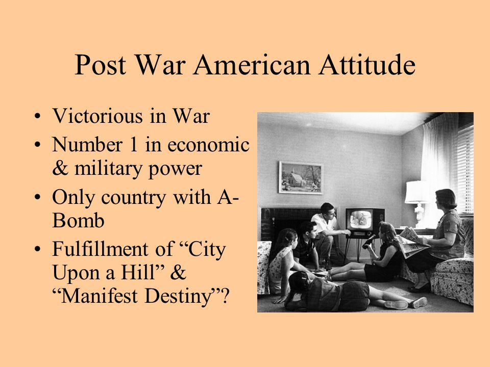 Post War American Attitude Victorious in War Number 1 in economic & military power Only country with A- Bomb Fulfillment of City Upon a Hill & Manifest Destiny