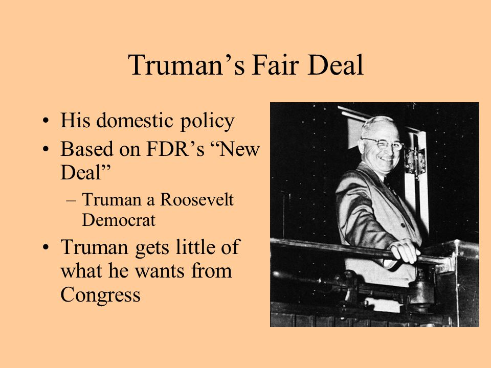 Truman's Fair Deal His domestic policy Based on FDR's New Deal –Truman a Roosevelt Democrat Truman gets little of what he wants from Congress